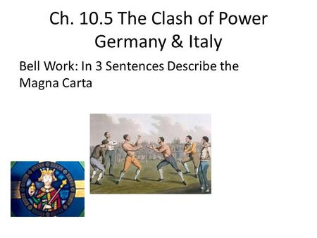 Ch. 10.5 The Clash of Power Germany & Italy Bell Work: In 3 Sentences Describe the Magna Carta.