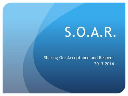S.O.A.R. Sharing Our Acceptance and Respect 2013-2014.