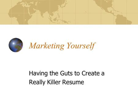 Marketing Yourself Having the Guts to Create a Really Killer Resume.