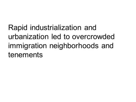 Rapid industrialization and urbanization led to overcrowded immigration neighborhoods and tenements.