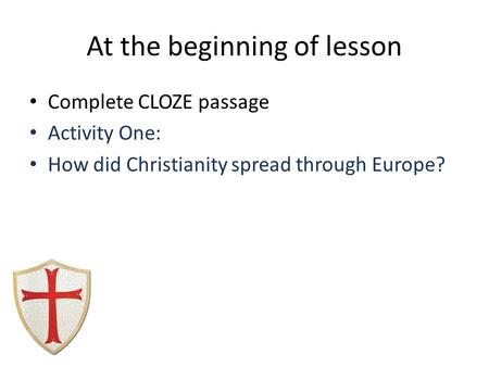 At the beginning of lesson Complete CLOZE passage Activity One: How did Christianity spread through Europe?