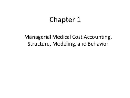 Chapter 1 Managerial Medical Cost Accounting, Structure, Modeling, and Behavior.