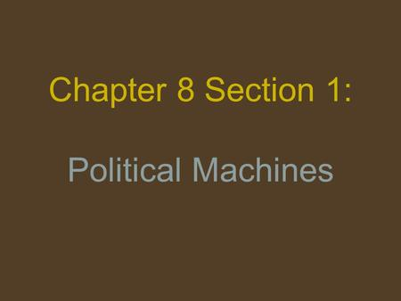 Chapter 8 Section 1: Political Machines