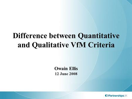 Difference between Quantitative and Qualitative VfM Criteria Owain Ellis 12 June 2008.