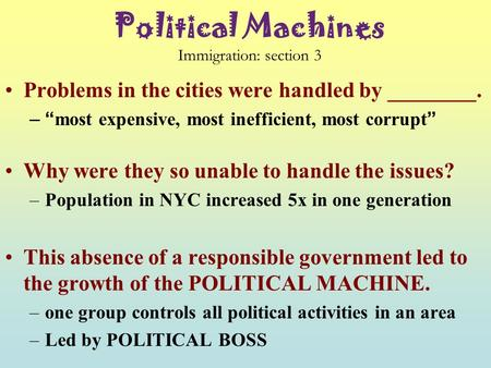 "Political Machines Immigration: section 3 Problems in the cities were handled by ________. –""most expensive, most inefficient, most corrupt"" Why were."