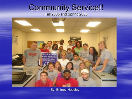 Community Service!! Fall 2005 and Spring 2006 By: Britney Headley.