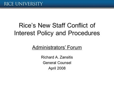 Rice's New Staff Conflict of Interest Policy and Procedures Administrators' Forum Richard A. Zansitis General Counsel April 2008.
