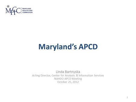 Maryland's APCD Linda Bartnyska Acting Director, Center for Analysis & Information Services NAHDO APCD Meeting October 25, 2012 January 23, 2012 1.