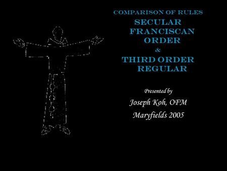 Comparison of Rules Secular Franciscan Order & Third Order Regular Presented by Joseph Koh, OFM Maryfields 2005.