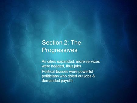 Section 2: The Progressives As cities expanded, more services were needed, thus jobs. Political bosses were powerful politicians who doled out jobs & demanded.