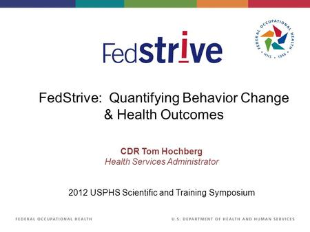 CDR Tom Hochberg Health Services Administrator 2012 USPHS Scientific and Training Symposium FedStrive: Quantifying Behavior Change & Health Outcomes.