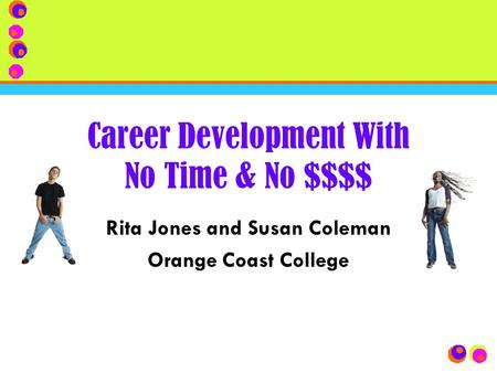 Career Development With No Time & No $$$$ Rita Jones and Susan Coleman Orange Coast College.