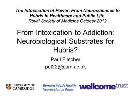 From Intoxication to Addiction: Neurobiological Substrates for Hubris? Paul Fletcher Bernard Wolfe Health Neuroscience Fund The Intoxication.