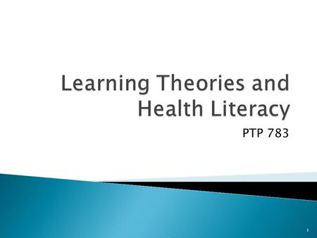 PTP 783 1. 1. Review learning theories 2. Discuss a framework in which learning can occur in Geriatric PT practice. 3. Discuss how health literacy impacts.