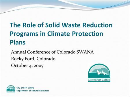 City of Fort Collins Department of Natural Resources The Role of Solid Waste Reduction Programs in Climate Protection Plans Annual Conference of Colorado.