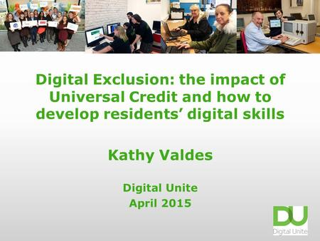 Digital Exclusion: the impact of Universal Credit and how to develop residents' digital skills Kathy Valdes Digital Unite April 2015.