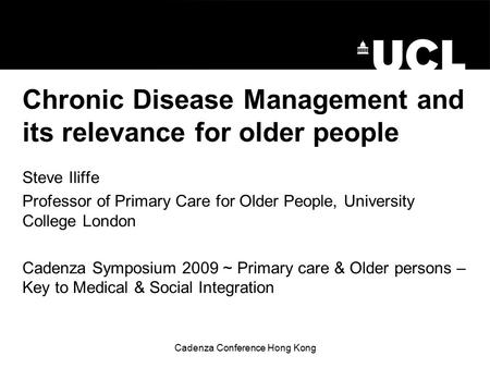 Cadenza Conference Hong Kong Chronic Disease Management and its relevance for older people Steve Iliffe Professor of Primary Care for Older People, University.