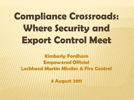 Compliance Crossroads: Where Security and Export Control Meet Kimberly Fordham Empowered Official Lockheed Martin Missiles & Fire Control 4 August 2011.