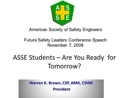 ASSE Students – Are You Ready for Tomorrow? Warren K. Brown, CSP, ARM, CSHM President President Warren K. Brown, CSP, ARM, CSHM President President American.
