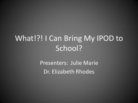 What!?! I Can Bring My IPOD to School? Presenters: Julie Marie Dr. Elizabeth Rhodes.