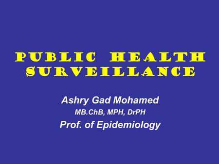 Public Health Surveillance Ashry Gad Mohamed MB.ChB, MPH, DrPH Prof. of Epidemiology.