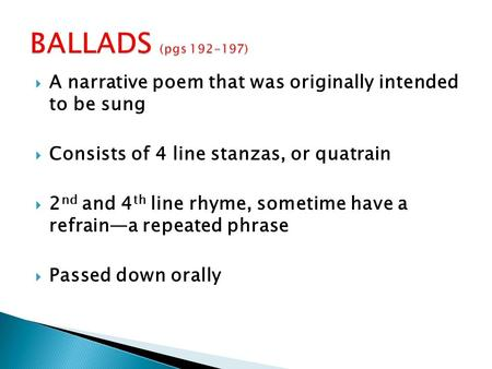 BALLADS (pgs 192-197) A narrative poem that was originally intended to be sung Consists of 4 line stanzas, or quatrain 2nd and 4th line rhyme, sometime.