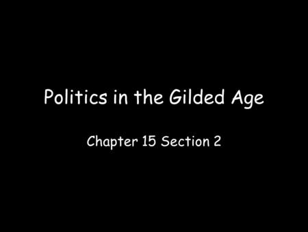 Politics in the Gilded Age Chapter 15 Section 2. SECTION 3 Politics in the Gilded Age Objectives Explain the role of political machines and political.