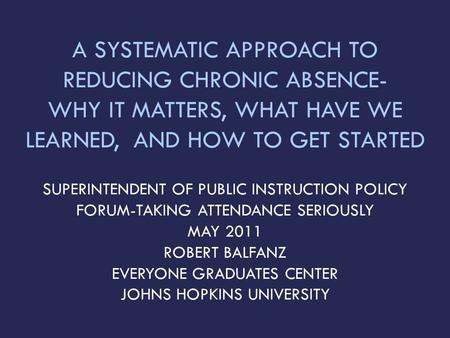 A SYSTEMATIC APPROACH TO REDUCING CHRONIC ABSENCE- WHY IT MATTERS, WHAT HAVE WE LEARNED, AND HOW TO GET STARTED SUPERINTENDENT OF PUBLIC INSTRUCTION POLICY.