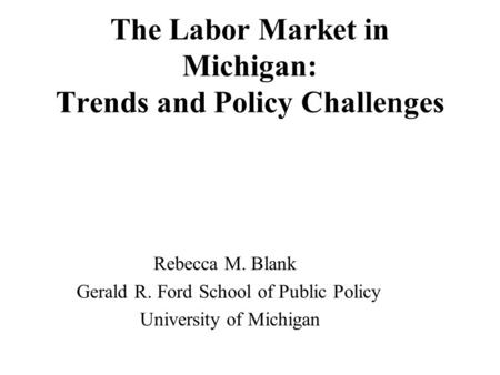 The Labor Market in Michigan: Trends and Policy Challenges Rebecca M. Blank Gerald R. Ford School of Public Policy University of Michigan.