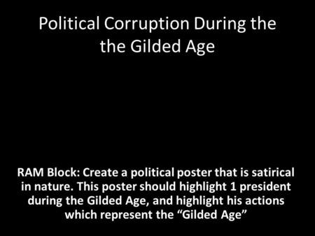 Political Corruption During the the Gilded Age RAM Block: Create a political poster that is satirical in nature. This poster should highlight 1 president.
