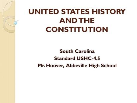 UNITED STATES HISTORY AND THE CONSTITUTION South Carolina Standard USHC-4.5 Mr. Hoover, Abbeville High School.