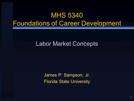 1 MHS 5340 Foundations of Career Development James P. Sampson, Jr. Florida State University Labor Market Concepts.