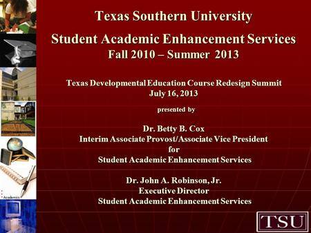 Texas Southern University Student Academic Enhancement Services Fall 2010 – Summer 2013 Texas Developmental Education Course Redesign Summit July 16, 2013.