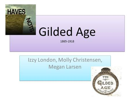 Gilded Age 1865-1918 Izzy London, Molly Christensen, Megan Larsen.