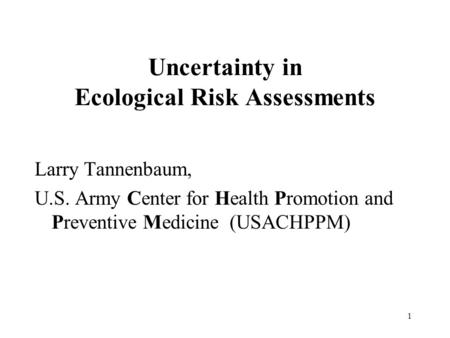 1 Uncertainty in Ecological Risk Assessments Larry Tannenbaum, U.S. Army Center for Health Promotion and Preventive Medicine (USACHPPM)