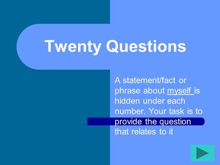 Twenty Questions A statement/fact or phrase about myself is hidden under each number. Your task is to provide the question that relates to it.
