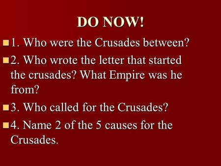 DO NOW! 1. Who were the Crusades between? 1. Who were the Crusades between? 2. Who wrote the letter that started the crusades? What Empire was he from?