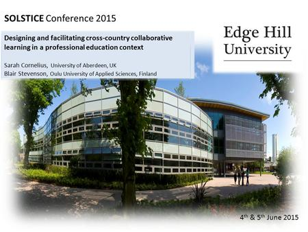 SOLSTICE Conference 2015 4 th & 5 th June 2015 Designing and facilitating cross-country collaborative learning in a professional education context Sarah.