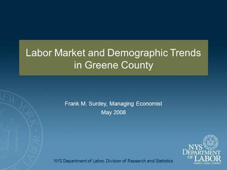 NYS Department of Labor, Division of Research and Statistics Frank M. Surdey, Managing Economist May 2008 Labor Market and Demographic Trends in Greene.