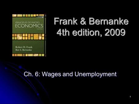 1 Frank & Bernanke 4th edition, 2009 Ch. 6: Wages and Unemployment.