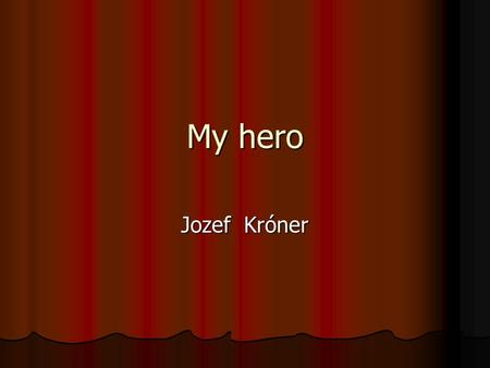 My hero Jozef Króner. And this is his photo He was born in 1924 in Kysuce, what was a very poor district of Slovakia in those times. He grew up in a.