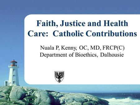Nuala P, Kenny, OC, MD, FRCP(C) Department of Bioethics, Dalhousie Faith, Justice and Health Care: Catholic Contributions.