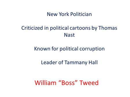 "New York Politician Criticized in political cartoons by Thomas Nast Known for political corruption Leader of Tammany Hall William ""Boss"" Tweed."