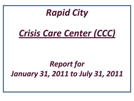 Rapid City Crisis Care Center (CCC) Report for January 31, 2011 to July 31, 2011.