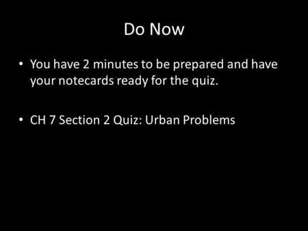 Do Now You have 2 minutes to be prepared and have your notecards ready for the quiz. CH 7 Section 2 Quiz: Urban Problems.