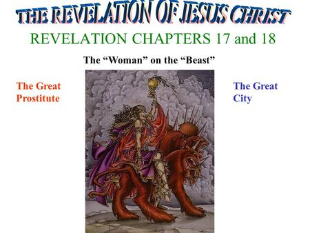 "REVELATION CHAPTERS 17 and 18 The ""Woman"" on the ""Beast"" The Great Prostitute The Great City."