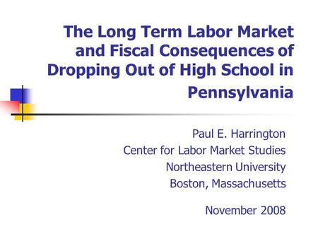 The Long Term Labor Market and Fiscal Consequences of Dropping Out of High School in Pennsylvania Paul E. Harrington Center for Labor Market Studies Northeastern.