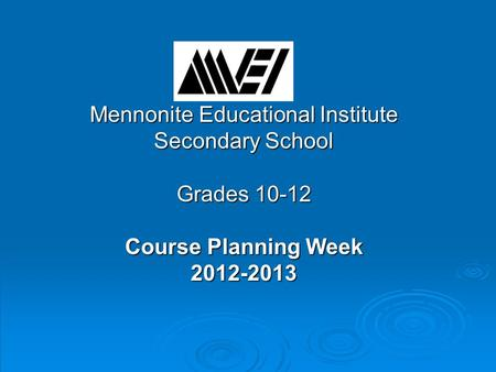 Mennonite Educational Institute Secondary School Grades 10-12 Course Planning Week 2012-2013.