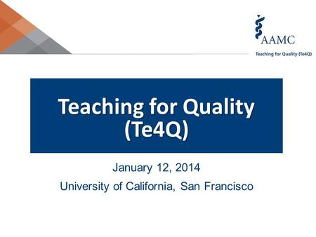 Teaching for <strong>Quality</strong> (Te4Q) January 12, 2014 University of California, San Francisco.