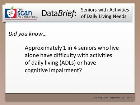 DataBrief: Did you know… DataBrief Series ● September 2010 ● No. 5 Seniors with Activities of Daily Living Needs Approximately 1 in 4 seniors who live.